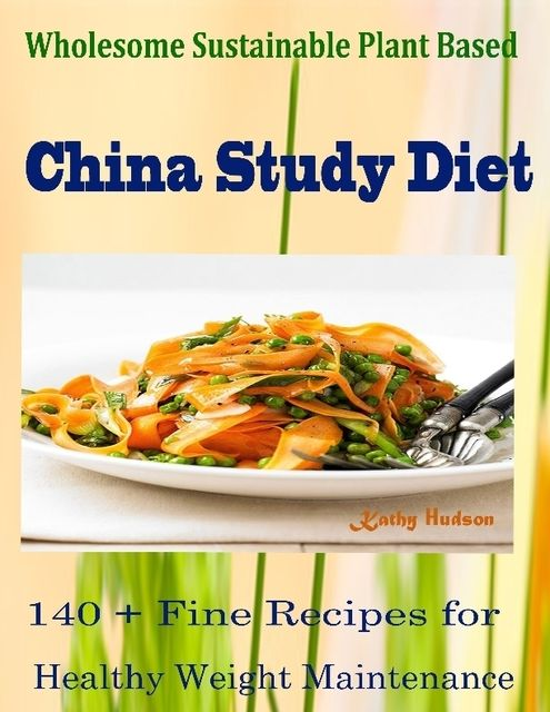 Wholesome Sustainable Plant Based China Study Diet : 140 + Fine Recipes for Healthy Weight Maintenance, Kathy Hudson Hudson
