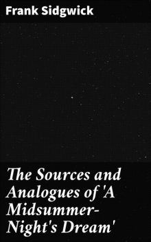 The Sources and Analogues of 'A Midsummer-Night's Dream, Frank Sidgwick