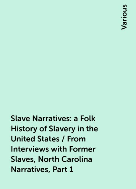 Slave Narratives: a Folk History of Slavery in the United States / From Interviews with Former Slaves, North Carolina Narratives, Part 1, Various