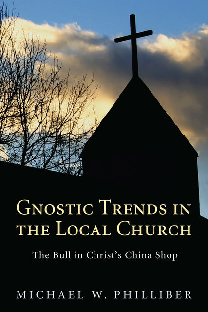 Gnostic Trends in the Local Church, Michael W. Philliber