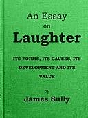 An Essay on Laughter Its Forms, its Causes, its Development and its Value, James Sully