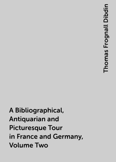 A Bibliographical, Antiquarian and Picturesque Tour in France and Germany, Volume Two, Thomas Frognall Dibdin