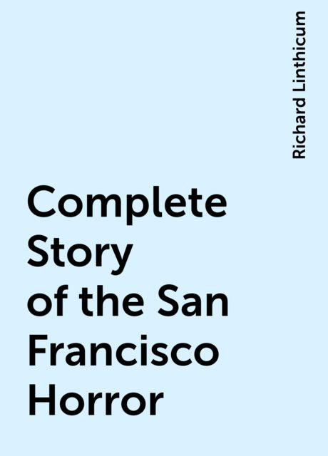 Complete Story of the San Francisco Horror, Richard Linthicum