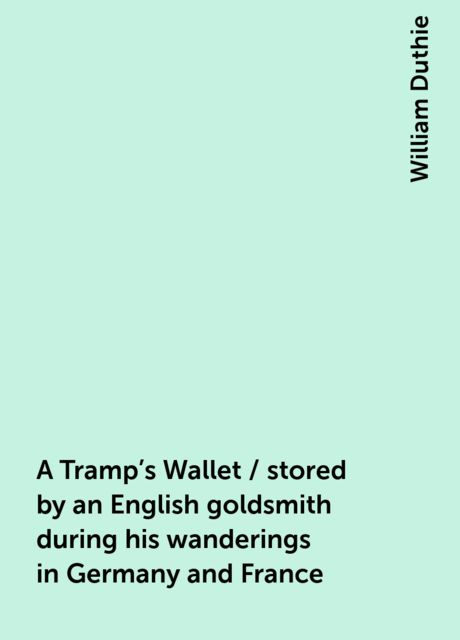 A Tramp's Wallet / stored by an English goldsmith during his wanderings in Germany and France, William Duthie