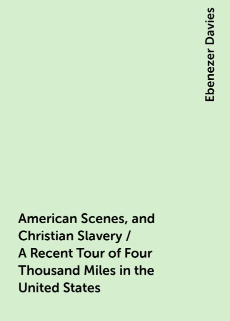 American Scenes, and Christian Slavery / A Recent Tour of Four Thousand Miles in the United States, Ebenezer Davies