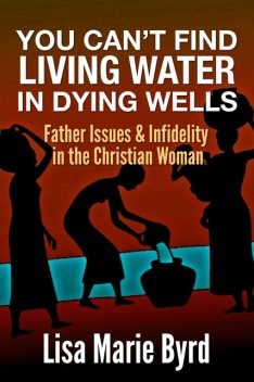 You Can't Find Living Water In Dying Wells, Lisa Byrd Byrd