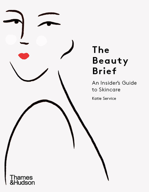 The Beauty Brief: An Insider's Guide to Skincare, Katie Service