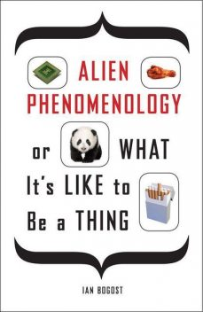 Alien Phenomenology, or What It's Like to Be a Thing (Posthumanities), Ian Bogost