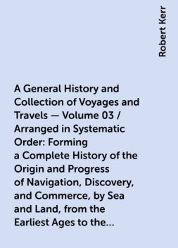 A General History and Collection of Voyages and Travels — Volume 03 / Arranged in Systematic Order: Forming a Complete History of the Origin and Progress of Navigation, Discovery, and Commerce, by Sea and Land, from the Earliest Ages to the Present Time, Robert Kerr