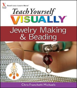 Teach Yourself VISUALLY Jewelry Making and Beading, Chris Franchetti Michaels