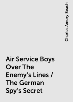 Air Service Boys Over The Enemy's Lines / The German Spy's Secret, Charles Amory Beach