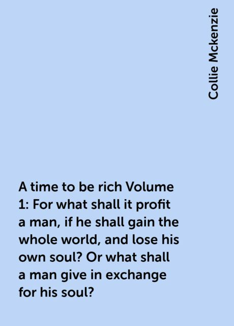 A time to be rich Volume 1: For what shall it profit a man, if he shall gain the whole world, and lose his own soul? Or what shall a man give in exchange for his soul?, Collie Mckenzie