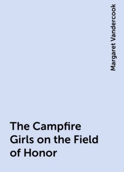 The Campfire Girls on the Field of Honor, Margaret Vandercook