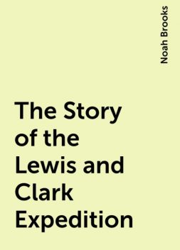 The Story of the Lewis and Clark Expedition, Noah Brooks