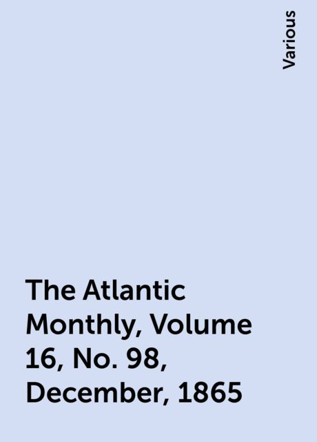 The Atlantic Monthly, Volume 16, No. 98, December, 1865, Various