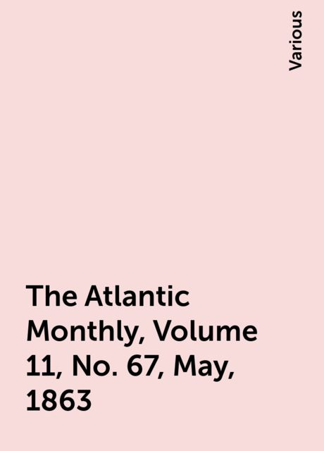 The Atlantic Monthly, Volume 11, No. 67, May, 1863, Various