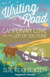 Writing on The Road: Campervan Love and the Joy of Solitude, Sue Reid Sexton