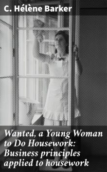 Wanted, a Young Woman to Do Housework: Business principles applied to housework, C.Hélène Barker