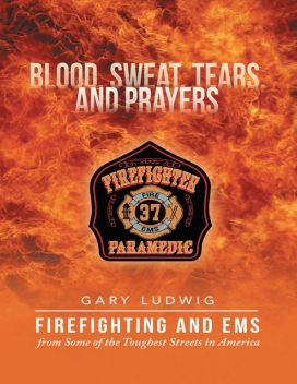 Blood, Sweat, Tears, and Prayers: Firefighting and EMS from Some of the Toughest Streets in America, Gary Ludwig
