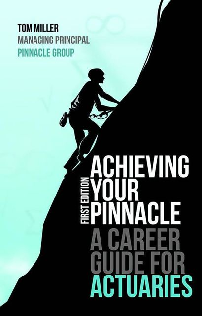 Achieving Your Pinnacle: A Career Guide for Actuaries, Tom Miller