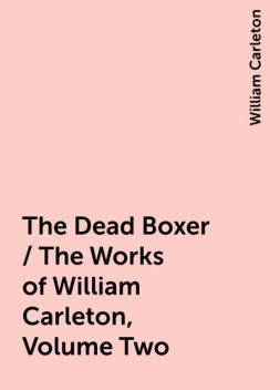 The Dead Boxer / The Works of William Carleton, Volume Two, William Carleton