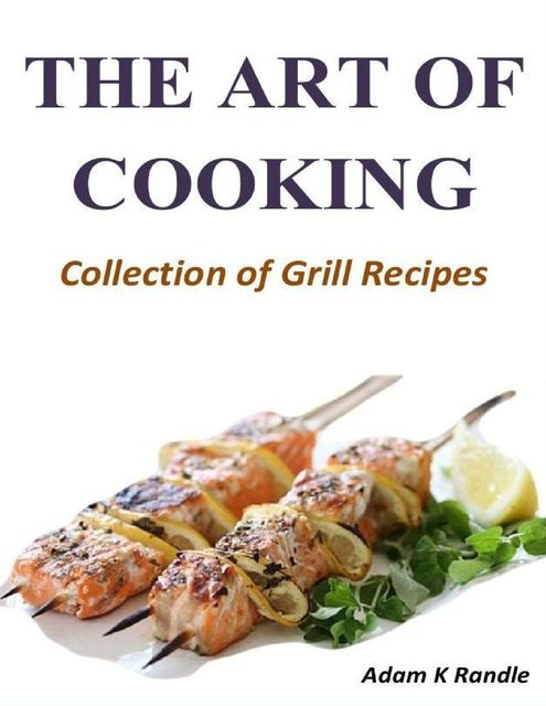 The Art of Cooking: Collection of Grill Recipes, Adam Randle