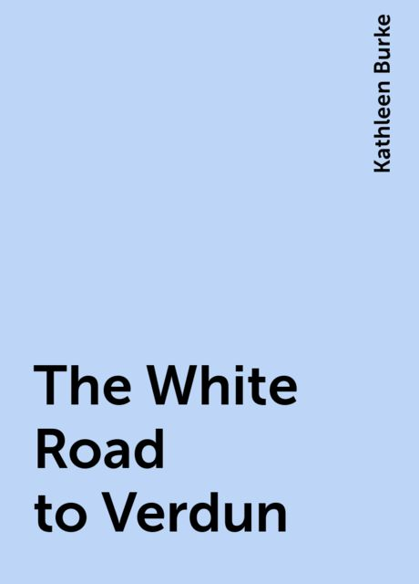 The White Road to Verdun, Kathleen Burke