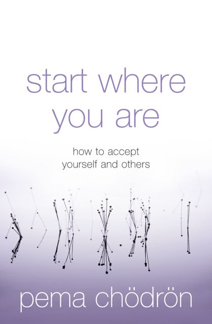 Start Where You Are: A Guide To Compassionate Living, Pema Chödrön