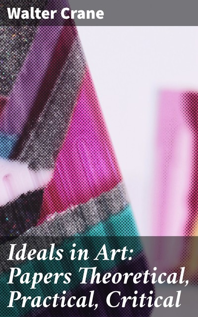 Ideals in Art: Papers Theoretical, Practical, Critical, Walter Crane