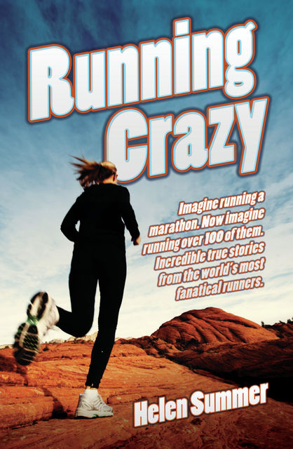 Running Crazy – Imagine Running a Marathon. Now Imagine Running Over 100 of Them, Helen Summer