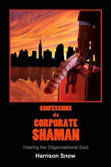 CONFESSIONS OF A CORPORATE SHAMAN, Harrison Snow