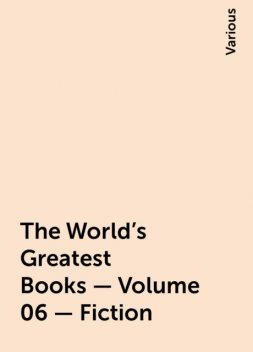The World's Greatest Books — Volume 06 — Fiction, Various