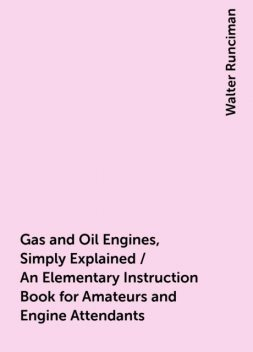 Gas and Oil Engines, Simply Explained / An Elementary Instruction Book for Amateurs and Engine Attendants, Walter Runciman