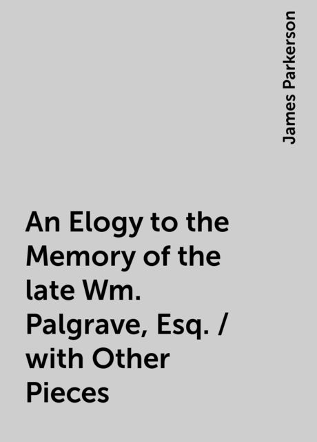 An Elogy to the Memory of the late Wm. Palgrave, Esq. / with Other Pieces, James Parkerson