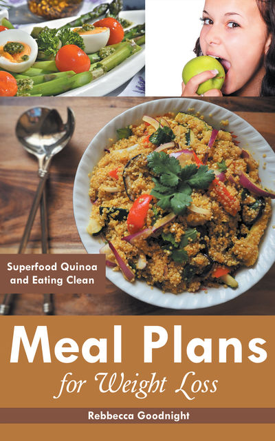 Meal Plans for Weight Loss: Superfood Quinoa and Eating Clean, Marisela Meidinger, Rebbecca Goodnight