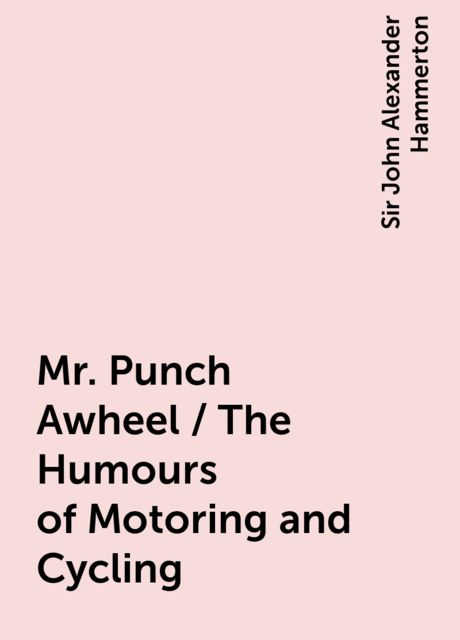 Mr. Punch Awheel / The Humours of Motoring and Cycling, Sir John Alexander Hammerton