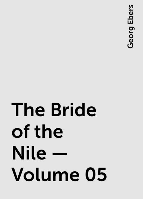 The Bride of the Nile — Volume 05, Georg Ebers