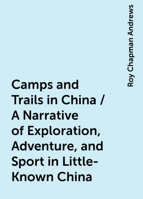 Camps and Trails in China / A Narrative of Exploration, Adventure, and Sport in Little-Known China, Roy Chapman Andrews