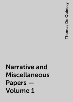 Narrative and Miscellaneous Papers — Volume 1, Thomas De Quincey