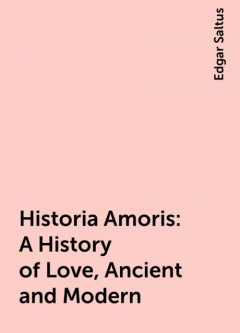 Historia Amoris: A History of Love, Ancient and Modern, Edgar Saltus