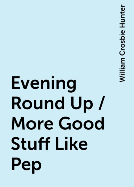 Evening Round Up / More Good Stuff Like Pep, William Crosbie Hunter