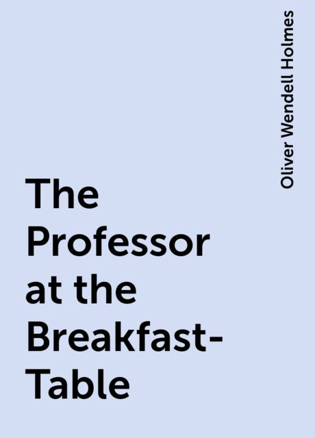 The Professor at the Breakfast-Table, Oliver Wendell Holmes