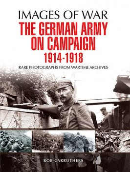 The German Army on Campaign 1914 – 1918, Bob Carruthers