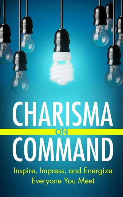 Charisma on Command: Inspire, Impress, and Energize Everyone You Meet, Charlie Houpert