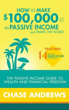How to Make $100,000 per Year in Passive Income and Travel the World, Chase Andrews