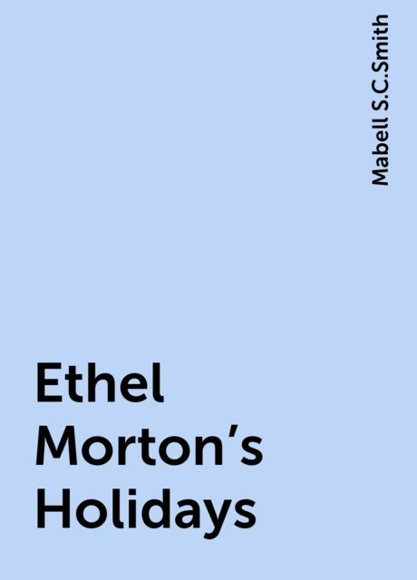 Ethel Morton's Holidays, Mabell S.C.Smith