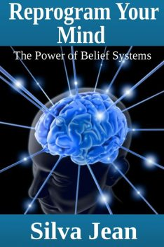 Reprogram Your Mind: The Power of Belief Systems, Silva JD Jean
