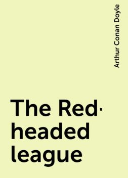 The Red-headed league, Arthur Conan Doyle