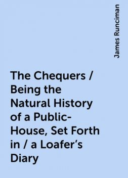 The Chequers / Being the Natural History of a Public-House, Set Forth in / a Loafer's Diary, James Runciman