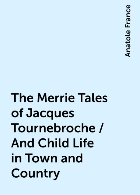 The Merrie Tales of Jacques Tournebroche / And Child Life in Town and Country, Anatole France